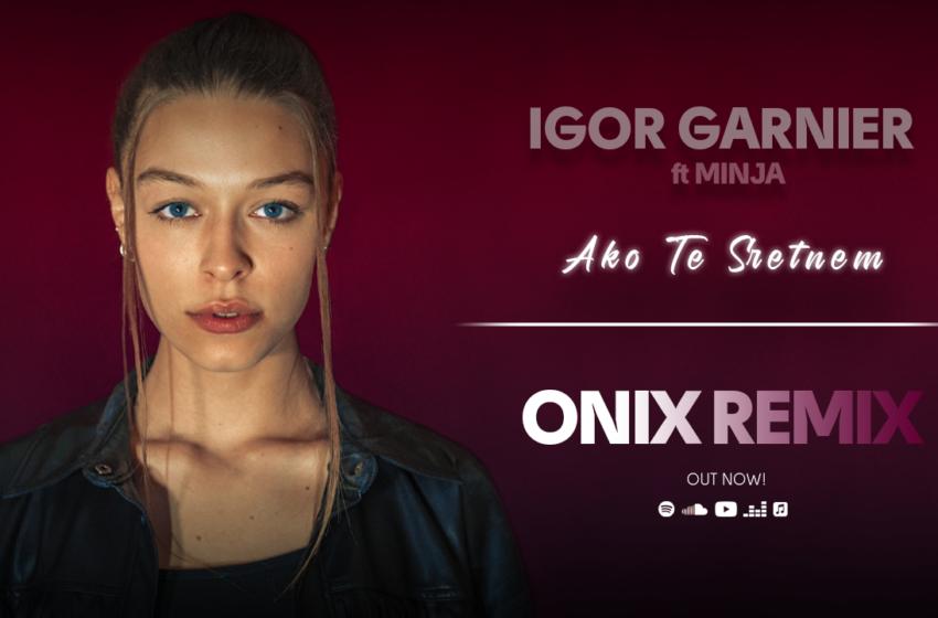 "ONIX izbacio remix hit trake ""Ako Te Sretnem"" by Igor Garnier feat Minja!"